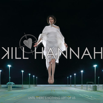 KILL HANNAH – Until There's Nothing Left Of Us