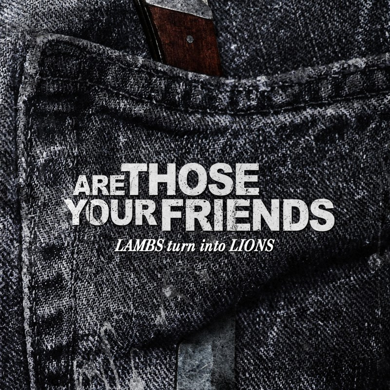 ARE THOSE YOUR FRIENDS – Lambs Turn Into Lions