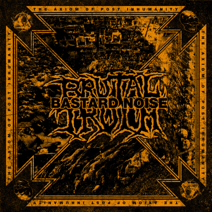 BRUTAL TRUTH/BASTARD NOISE – The Axiom Of Post Inhumanity